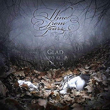 "WINE FROM TEARS ""Glad to Be Dead"""